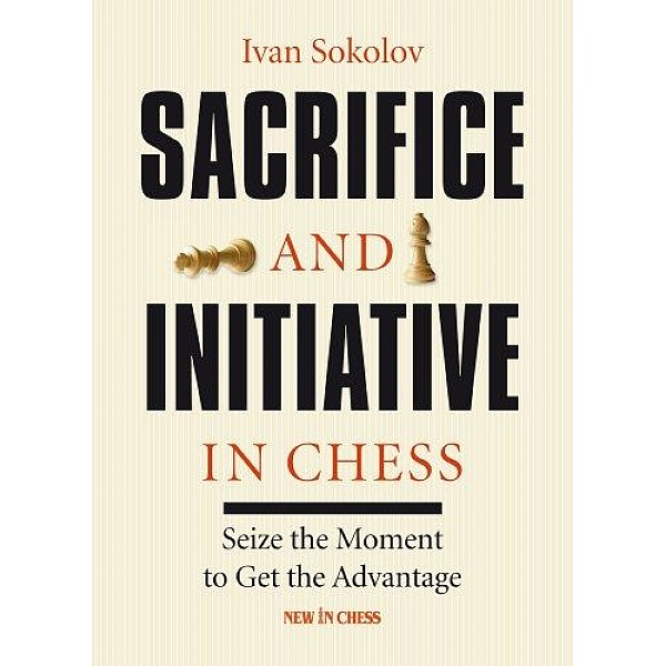 Sacrifice and Initiative in Chess-Paperback , Seize the Moment to Get the Advantage - Συγγραφέας: Ivan Sokolov
