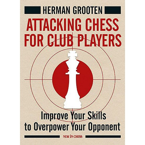 Attacking Chess for Club Players , Improve Your Skills to Overpower Your Opponents - Συγγραφέας: Herman Grooten