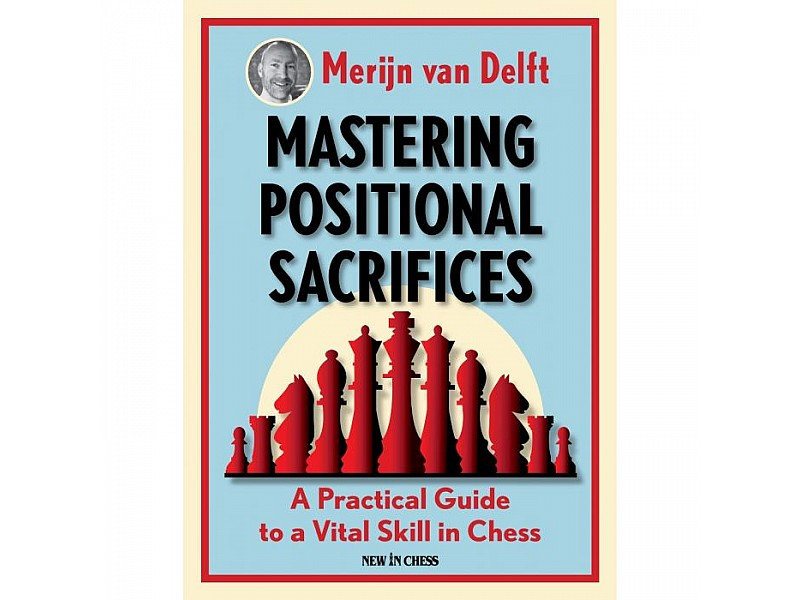 Mastering Positional Sacrifices , A Practical Guide to a Vital Skill in Chess