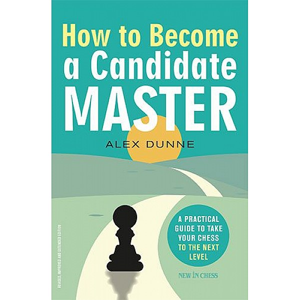 How to Become a Candidate Master, A Practical Guide to Take Your Chess to the Next Level - Συγγραφέας: Alex Dunne