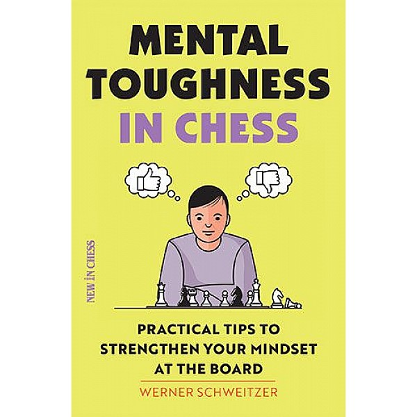 Mental Toughness in Chess , Practical Tips to Strengthen Your Mindset at the Board - Συγγραφέας: Werner Schweitzer
